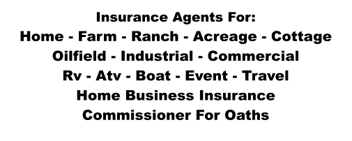 Insurance Agents For: Home - Farm - Ranch - Acreage - Cottage Oilfield - Industrial - Commercial Rv - Atv - Boat - Event - Travel Home Business Insurance Commissioner For Oaths